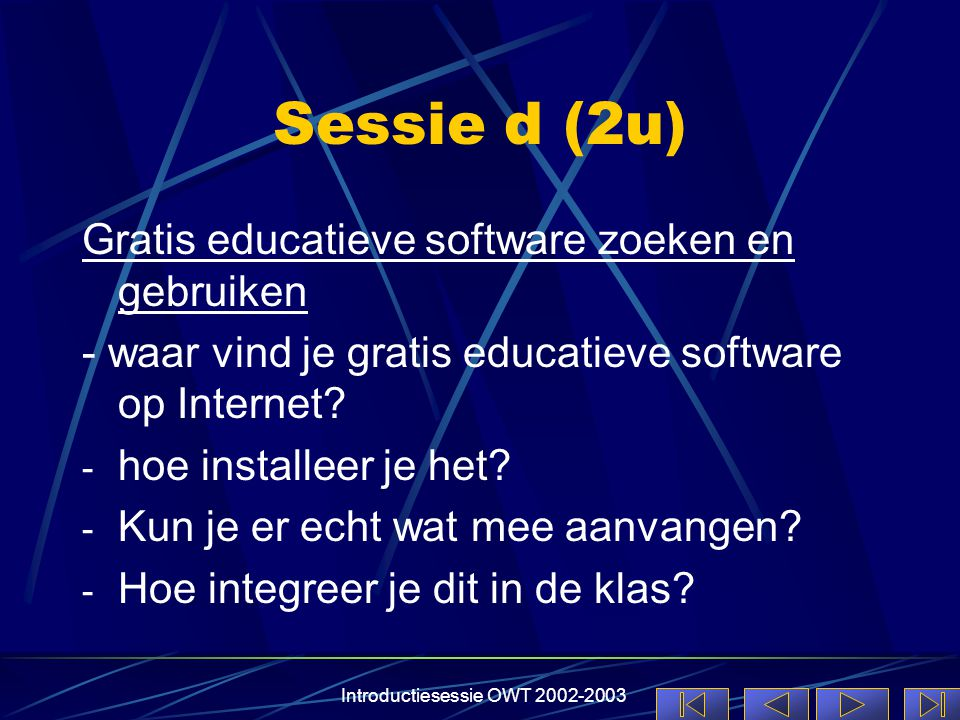 Introductiesessie OWT 2002-2003 Sessie d (2u) Gratis educatieve software zoeken en gebruiken - waar vind je gratis educatieve software op Internet.