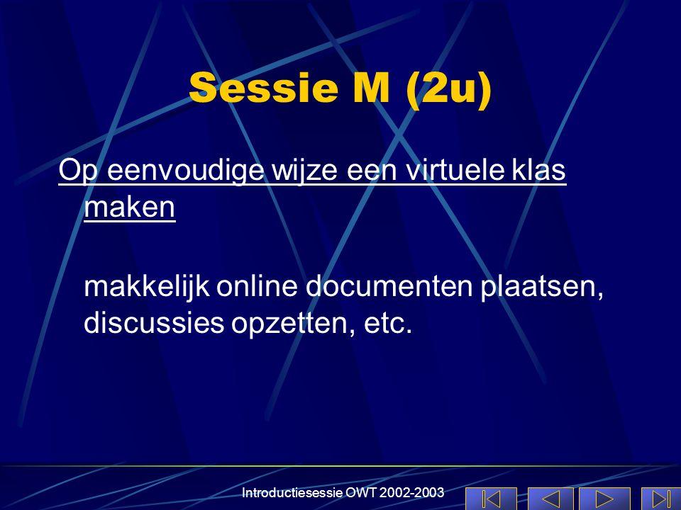 Introductiesessie OWT 2002-2003 Sessie M (2u) Op eenvoudige wijze een virtuele klas maken makkelijk online documenten plaatsen, discussies opzetten, etc.