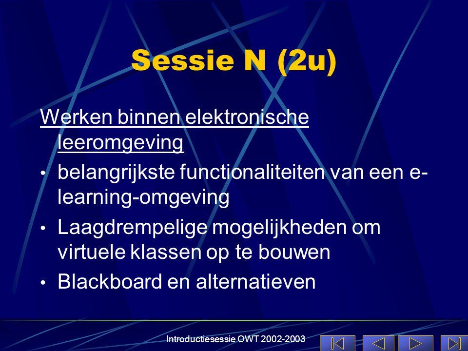 Introductiesessie OWT 2002-2003 Sessie N (2u) Werken binnen elektronische leeromgeving • belangrijkste functionaliteiten van een e- learning-omgeving • Laagdrempelige mogelijkheden om virtuele klassen op te bouwen • Blackboard en alternatieven