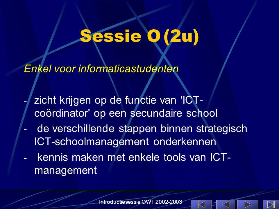 Introductiesessie OWT 2002-2003 Sessie O(2u) Enkel voor informaticastudenten - zicht krijgen op de functie van ICT- coördinator op een secundaire school - de verschillende stappen binnen strategisch ICT-schoolmanagement onderkennen - kennis maken met enkele tools van ICT- management