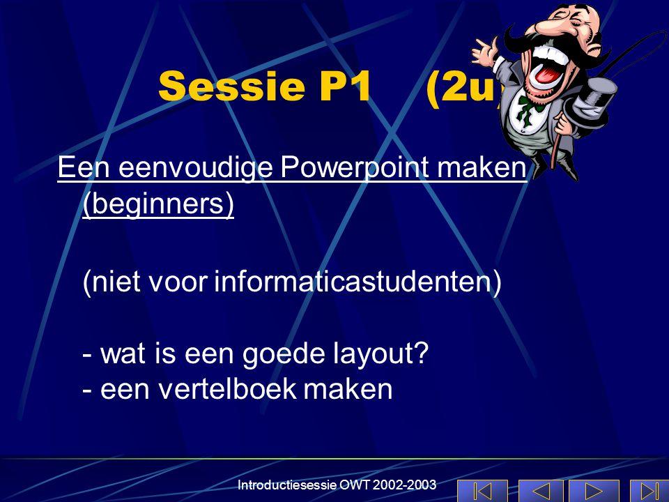 Introductiesessie OWT 2002-2003 Sessie P1(2u) Een eenvoudige Powerpoint maken (beginners) (niet voor informaticastudenten) - wat is een goede layout.