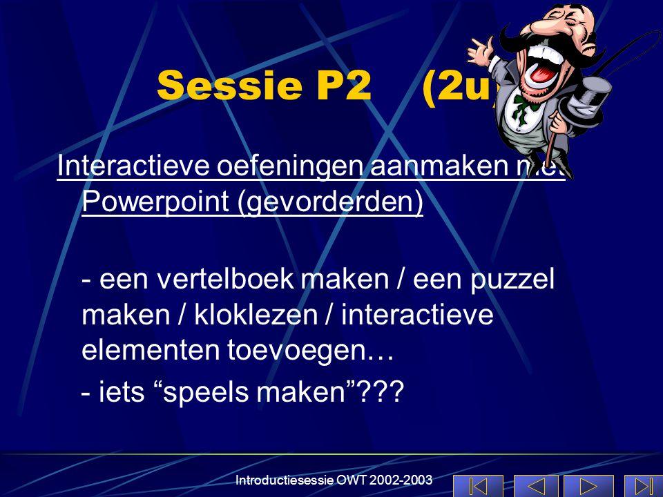 Introductiesessie OWT 2002-2003 Sessie P2(2u) Interactieve oefeningen aanmaken met Powerpoint (gevorderden) - een vertelboek maken / een puzzel maken / kloklezen / interactieve elementen toevoegen… - iets speels maken