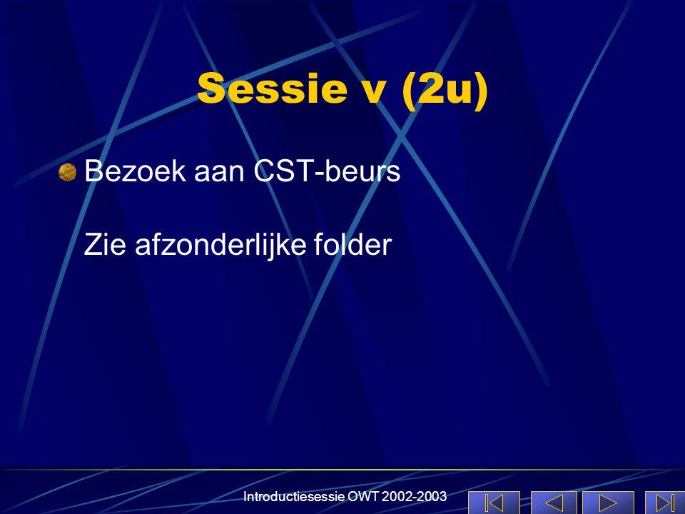 Introductiesessie OWT 2002-2003 Sessie v (2u) Bezoek aan CST-beurs Zie afzonderlijke folder