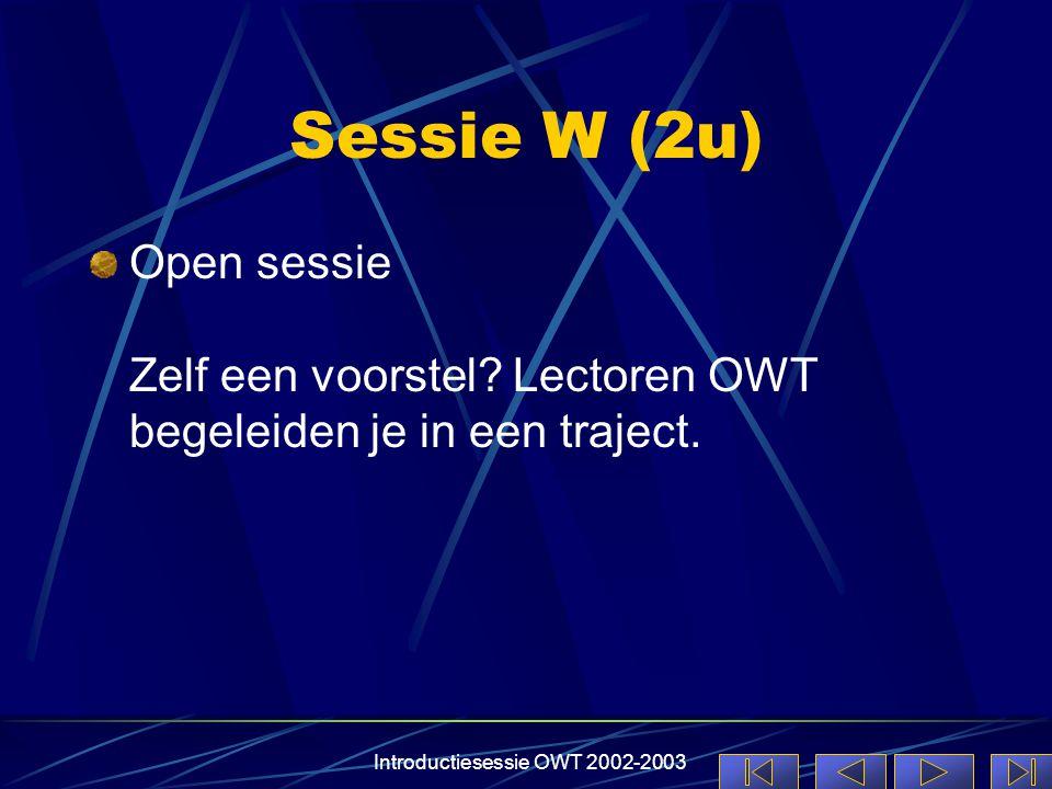 Introductiesessie OWT 2002-2003 Sessie W (2u) Open sessie Zelf een voorstel? Lectoren OWT begeleiden je in een traject.