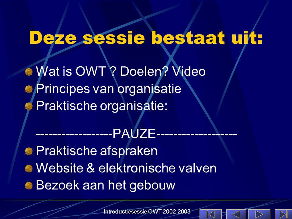 Introductiesessie OWT 2002-2003 Deze sessie bestaat uit: Wat is OWT ? Doelen? Video Principes van organisatie Praktische organisatie: ----------------