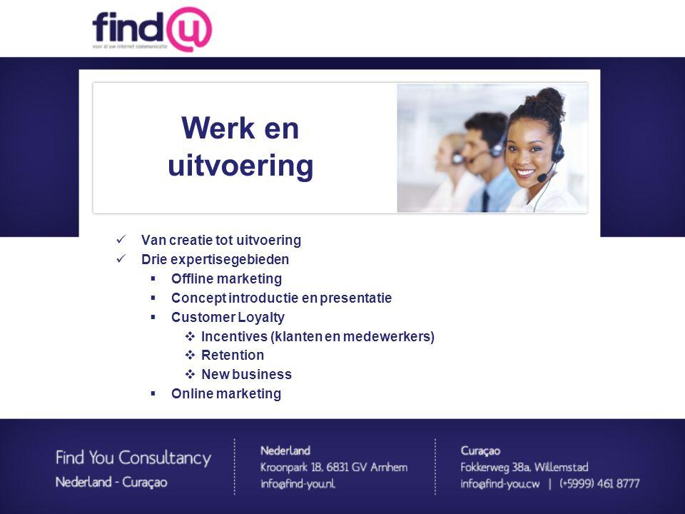 Werk en uitvoering  Van creatie tot uitvoering  Drie expertisegebieden:  Offline marketing  Concept introductie en presentatie  Customer Loyalty  Incentives (klanten en medewerkers)  Retention  New business  Online marketing