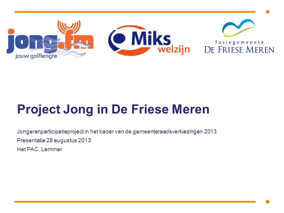 Project Jong in De Friese Meren Jongerenparticipatieproject in het kader van de gemeenteraadsverkiezingen 2013 Presentatie 28 augustus 2013 Het PAC, Lemmer