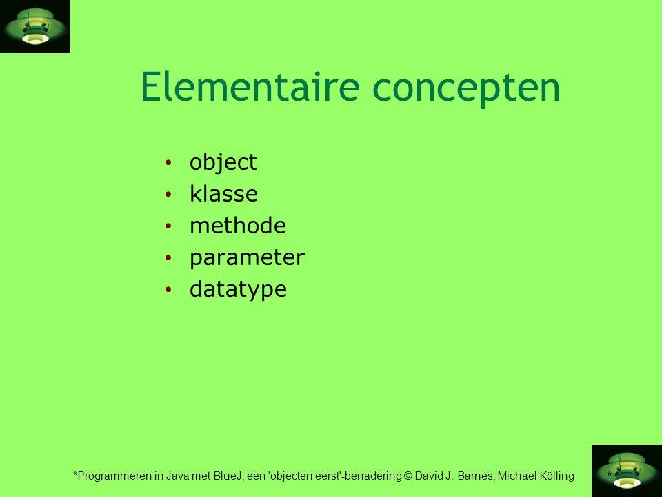 * *Programmeren in Java met BlueJ, een 'objecten eerst'-benadering © David J. Barnes, Michael Kölling Elementaire concepten • object • klasse • method