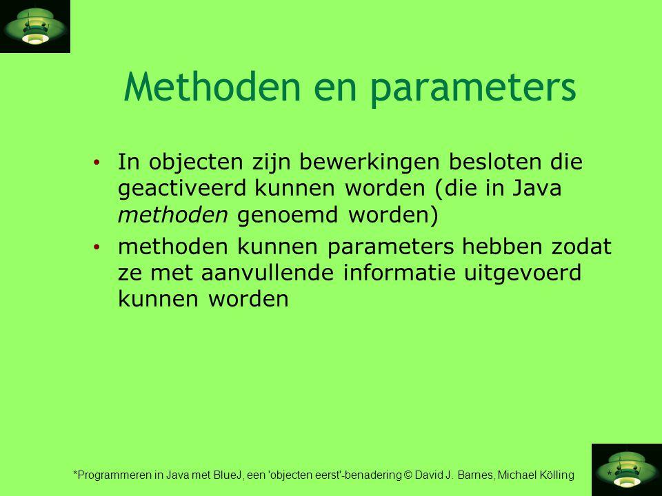 * *Programmeren in Java met BlueJ, een 'objecten eerst'-benadering © David J. Barnes, Michael Kölling Methoden en parameters • In objecten zijn bewerk