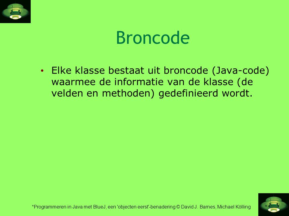 * *Programmeren in Java met BlueJ, een 'objecten eerst'-benadering © David J. Barnes, Michael Kölling Broncode • Elke klasse bestaat uit broncode (Jav