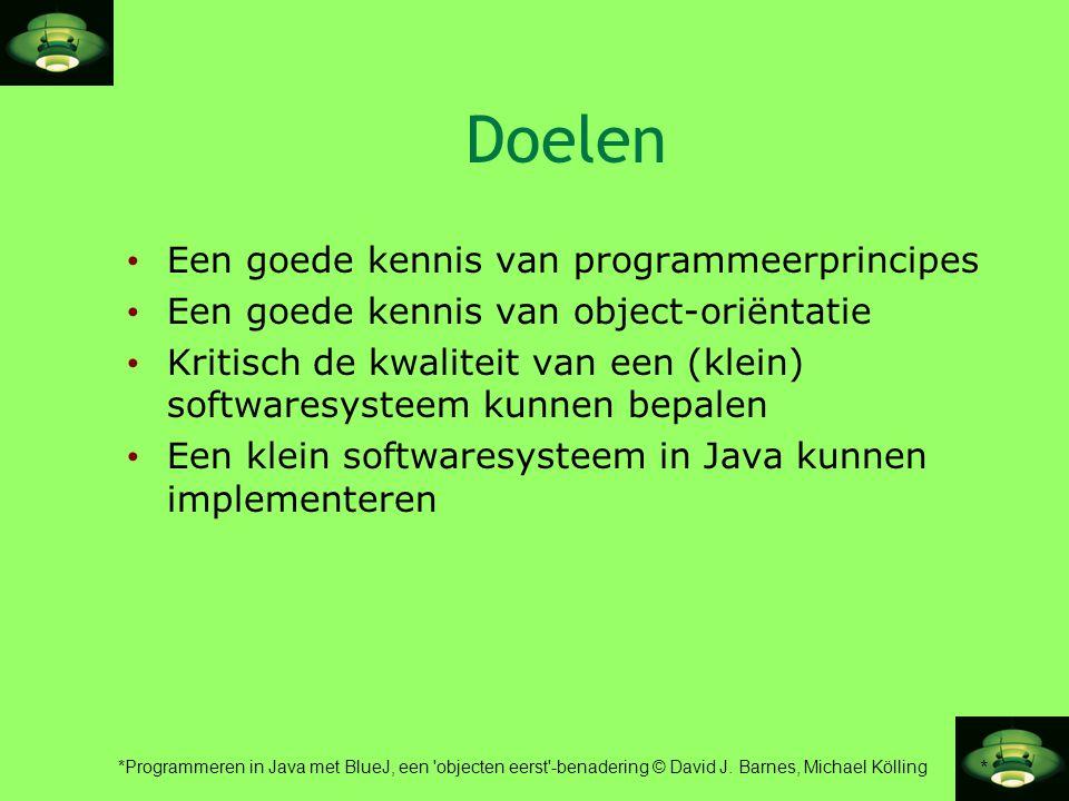 * *Programmeren in Java met BlueJ, een 'objecten eerst'-benadering © David J. Barnes, Michael Kölling Doelen • Een goede kennis van programmeerprincip