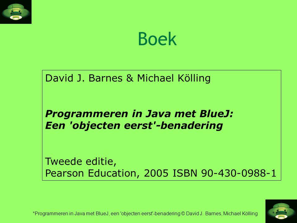 * *Programmeren in Java met BlueJ, een 'objecten eerst'-benadering © David J. Barnes, Michael Kölling Boek David J. Barnes & Michael Kölling Programme