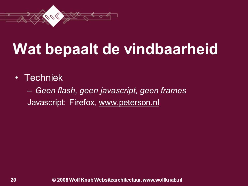 © 2008 Wolf Knab Websitearchitectuur, www.wolfknab.nl20 •Techniek –Geen flash, geen javascript, geen frames Javascript: Firefox, www.peterson.nlwww.peterson.nl Wat bepaalt de vindbaarheid