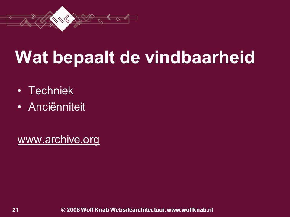 © 2008 Wolf Knab Websitearchitectuur, www.wolfknab.nl21 •Techniek •Anciënniteit www.archive.org Wat bepaalt de vindbaarheid