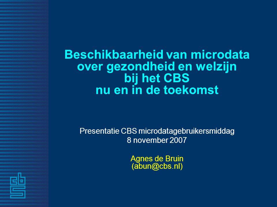 Beschikbaarheid van microdata over gezondheid en welzijn bij het CBS nu en in de toekomst Presentatie CBS microdatagebruikersmiddag 8 november 2007 Ag