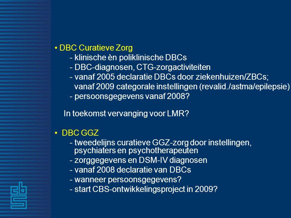 • DBC Curatieve Zorg - klinische èn poliklinische DBCs - DBC-diagnosen, CTG-zorgactiviteiten - vanaf 2005 declaratie DBCs door ziekenhuizen/ZBCs; vana