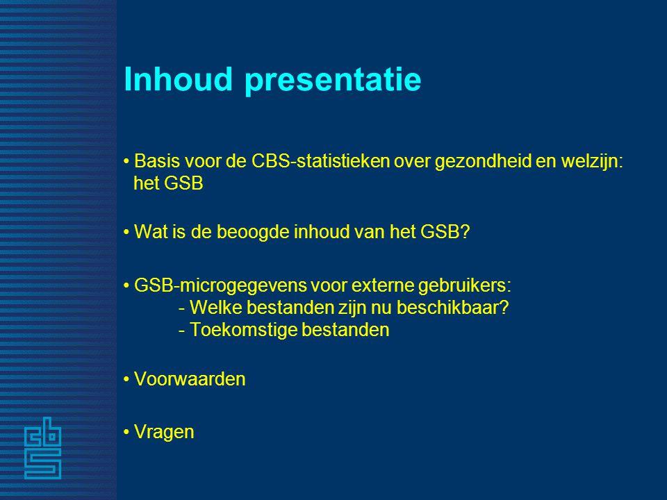 Inhoud presentatie • Basis voor de CBS-statistieken over gezondheid en welzijn: het GSB • Wat is de beoogde inhoud van het GSB? • GSB-microgegevens vo