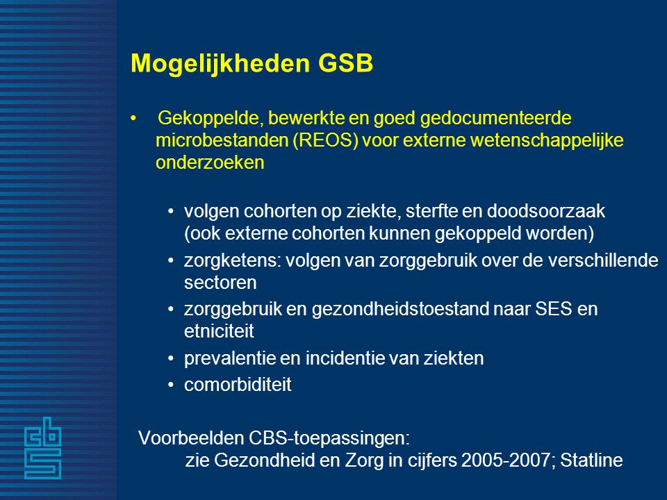 Mogelijkheden GSB • Gekoppelde, bewerkte en goed gedocumenteerde microbestanden (REOS) voor externe wetenschappelijke onderzoeken •volgen cohorten op