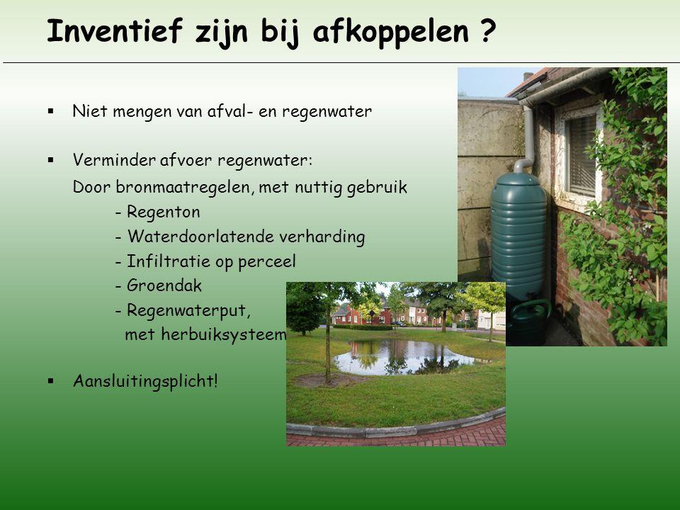 Inventief zijn bij afkoppelen ?  Niet mengen van afval- en regenwater  Verminder afvoer regenwater: Door bronmaatregelen, met nuttig gebruik - Regen