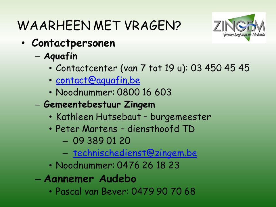 WAARHEEN MET VRAGEN? • Contactpersonen – Aquafin • Contactcenter (van 7 tot 19 u): 03 450 45 45 • contact@aquafin.be contact@aquafin.be • Noodnummer: