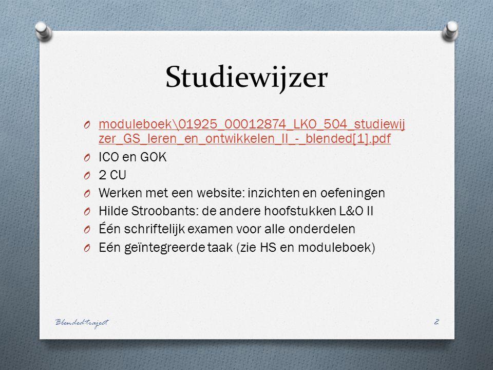 Studiewijzer O moduleboek\01925_00012874_LKO_504_studiewij zer_GS_leren_en_ontwikkelen_II_-_blended[1].pdf moduleboek\01925_00012874_LKO_504_studiewij zer_GS_leren_en_ontwikkelen_II_-_blended[1].pdf O ICO en GOK O 2 CU O Werken met een website: inzichten en oefeningen O Hilde Stroobants: de andere hoofstukken L&O II O Één schriftelijk examen voor alle onderdelen O Eén geïntegreerde taak (zie HS en moduleboek) Blended traject2