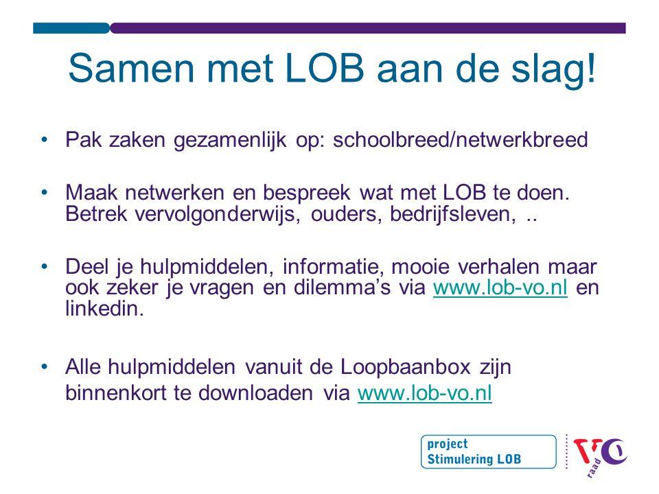 Tot slot •LOB on Tour –Ontsluiten van de Loopbaanbox –Scholen verbinden •Website •Praktijkverhalen •Doorlopende lijn •Veld aan de slag •www.lob-vo.nl en word lid van nieuwsbriefwww.lob-vo.nl Vragen: lob@vo-raad.nl