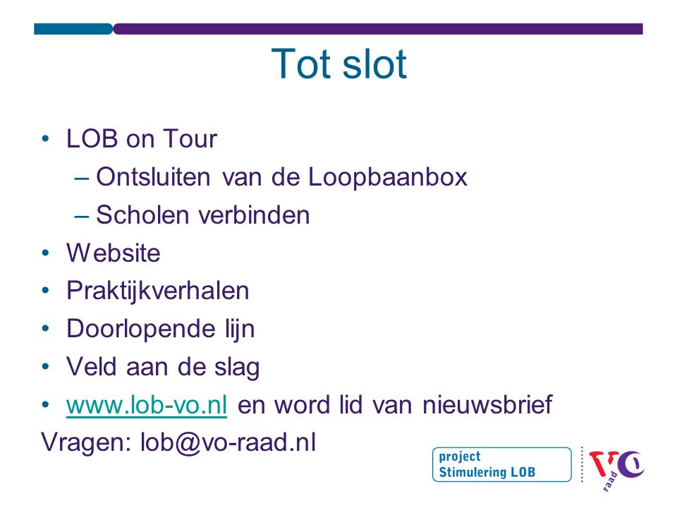 Tot slot •LOB on Tour –Ontsluiten van de Loopbaanbox –Scholen verbinden •Website •Praktijkverhalen •Doorlopende lijn •Veld aan de slag •www.lob-vo.nl