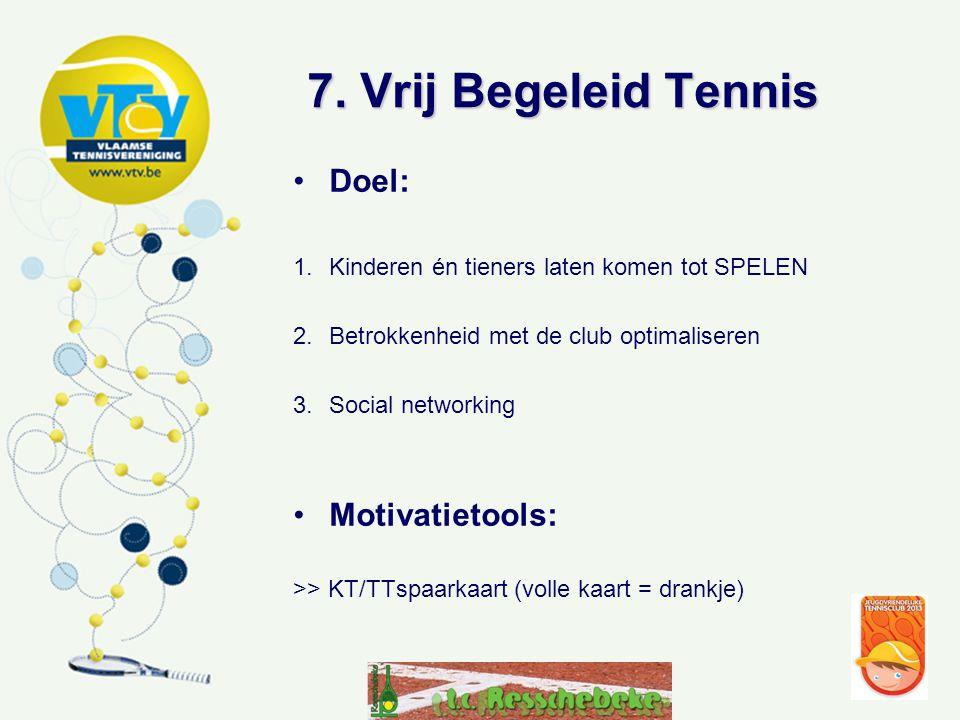 7. Vrij Begeleid Tennis •Doel: 1.Kinderen én tieners laten komen tot SPELEN 2.Betrokkenheid met de club optimaliseren 3.Social networking •Motivatieto