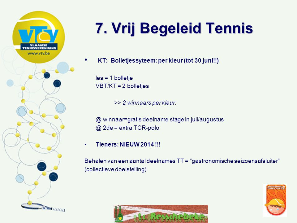 7. Vrij Begeleid Tennis • KT: Bolletjessyteem: per kleur (tot 30 juni!!) les = 1 bolletje VBT/KT = 2 bolletjes >> 2 winnaars per kleur: @ winnaar=grat