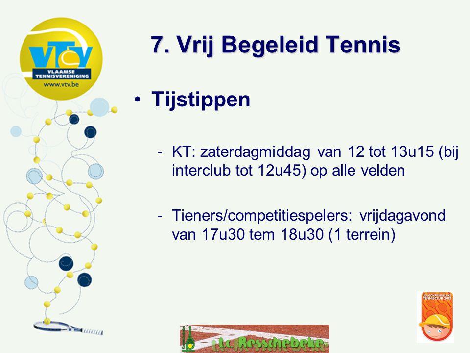 7. Vrij Begeleid Tennis •Tijstippen -KT: zaterdagmiddag van 12 tot 13u15 (bij interclub tot 12u45) op alle velden -Tieners/competitiespelers: vrijdaga