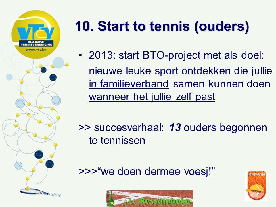 10. Start to tennis (ouders) •2013: start BTO-project met als doel: nieuwe leuke sport ontdekken die jullie in familieverband samen kunnen doen wannee