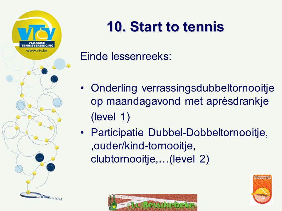 10. Start to tennis Einde lessenreeks: •Onderling verrassingsdubbeltornooitje op maandagavond met aprèsdrankje (level 1) •Participatie Dubbel-Dobbelto