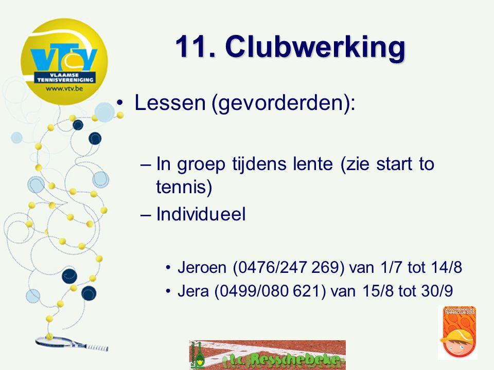 11. Clubwerking •Lessen (gevorderden): –In groep tijdens lente (zie start to tennis) –Individueel •Jeroen (0476/247 269) van 1/7 tot 14/8 •Jera (0499/