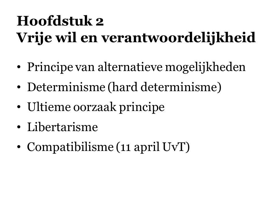 Hoofdstuk 2 Vrije wil en verantwoordelijkheid • Principe van alternatieve mogelijkheden • Determinisme (hard determinisme) • Ultieme oorzaak principe