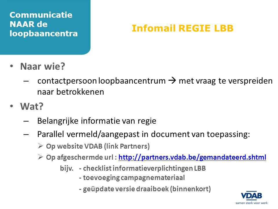 Communicatie NAAR de loopbaancentra Infomail REGIE LBB • Naar wie? – contactpersoon loopbaancentrum  met vraag te verspreiden naar betrokkenen • Wat?
