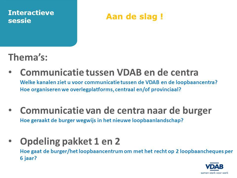 Aan de slag ! Thema's: • Communicatie tussen VDAB en de centra Welke kanalen ziet u voor communicatie tussen de VDAB en de loopbaancentra? Hoe organis