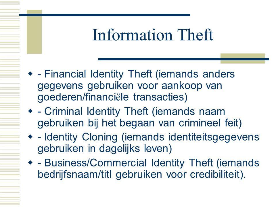 Information Theft  - Financial Identity Theft (iemands anders gegevens gebruiken voor aankoop van goederen/financi ë le transacties)  - Criminal Identity Theft (iemands naam gebruiken bij het begaan van crimineel feit)  - Identity Cloning (iemands identiteitsgegevens gebruiken in dagelijks leven)  - Business/Commercial Identity Theft (iemands bedrijfsnaam/titl gebruiken voor credibiliteit).
