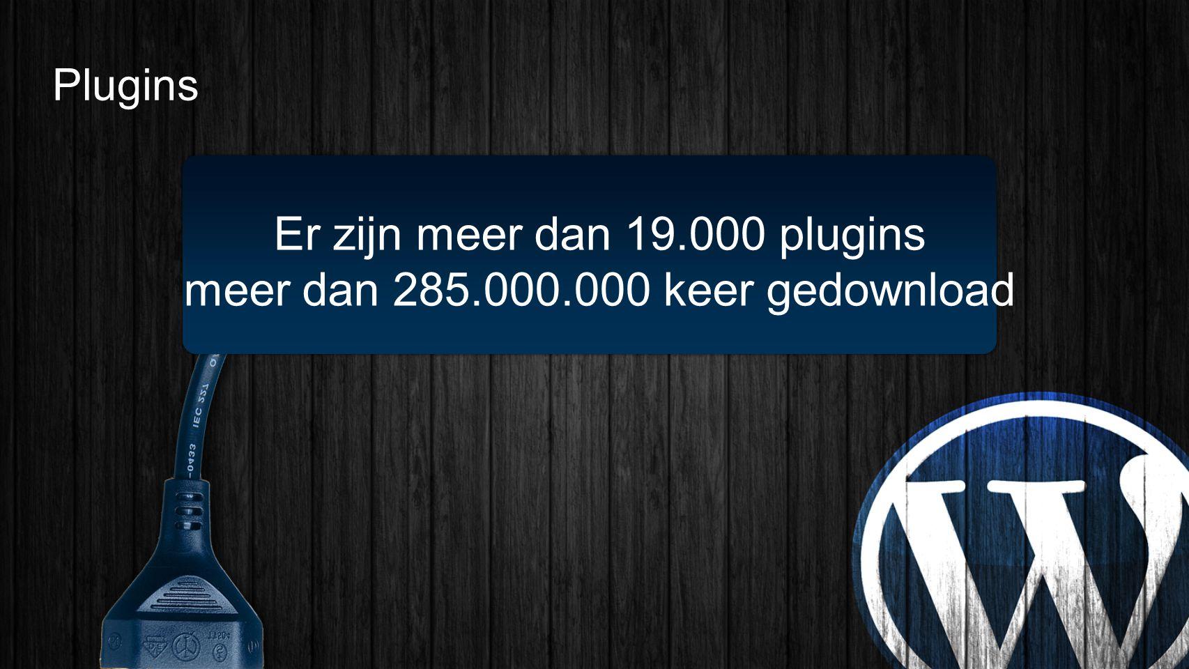 Plugins Er zijn meer dan 19.000 plugins meer dan 285.000.000 keer gedownload