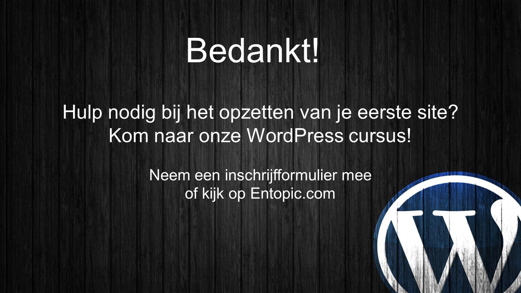 Bedankt! Hulp nodig bij het opzetten van je eerste site? Kom naar onze WordPress cursus! Neem een inschrijfformulier mee of kijk op Entopic.com