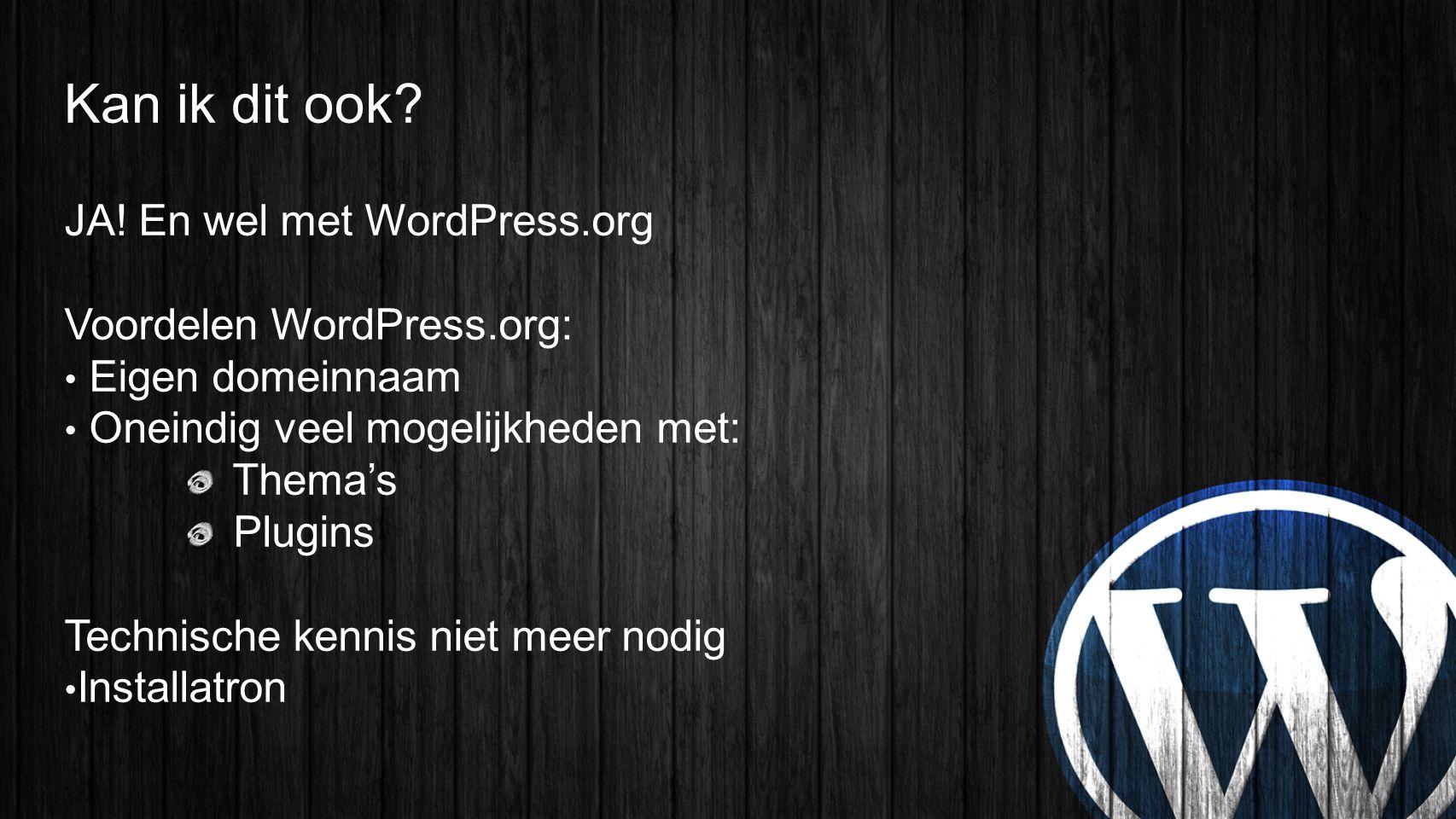 Kan ik dit ook? JA! En wel met WordPress.org Voordelen WordPress.org: • Eigen domeinnaam • Oneindig veel mogelijkheden met: Thema's Plugins Technische