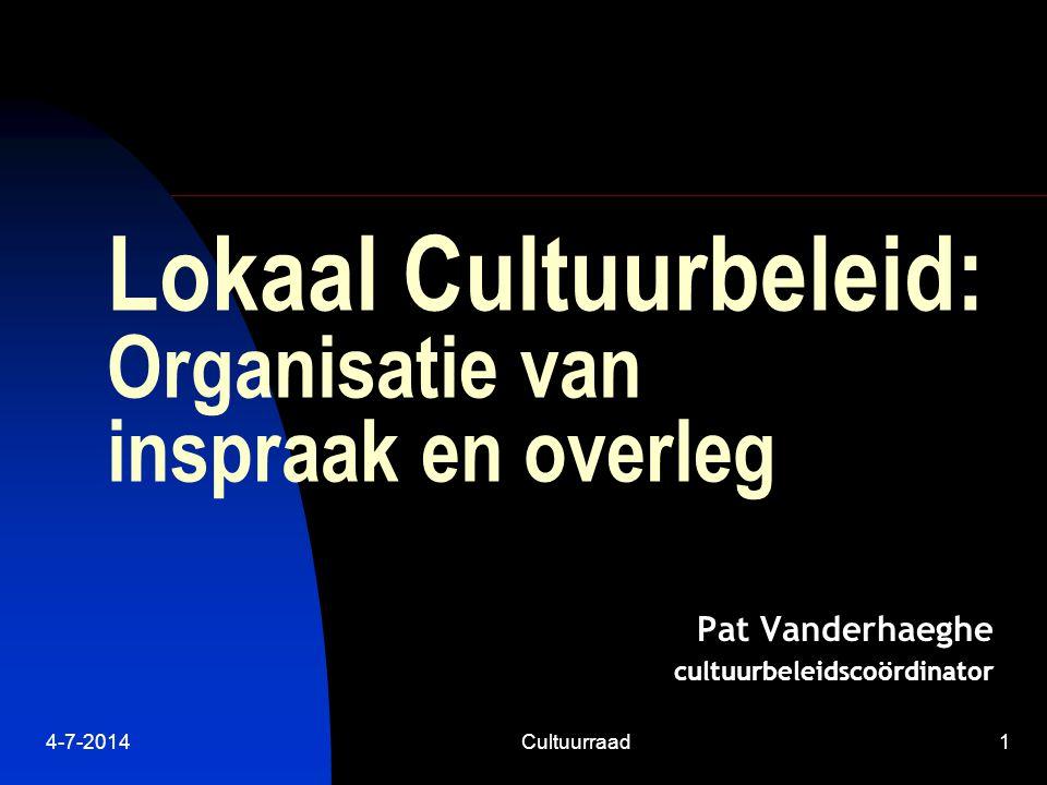 4-7-2014Cultuurraad1 Lokaal Cultuurbeleid: Organisatie van inspraak en overleg Pat Vanderhaeghe cultuurbeleidscoördinator