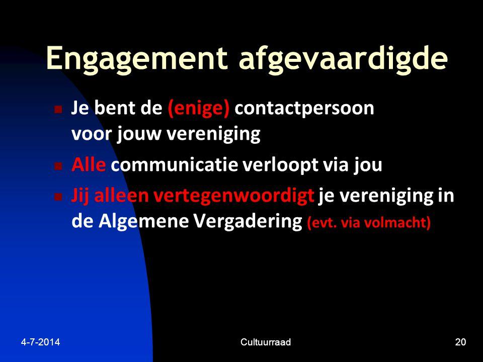 4-7-2014Cultuurraad20 Engagement afgevaardigde  Je bent de (enige) contactpersoon voor jouw vereniging  Alle communicatie verloopt via jou  Jij alleen vertegenwoordigt je vereniging in de Algemene Vergadering (evt.