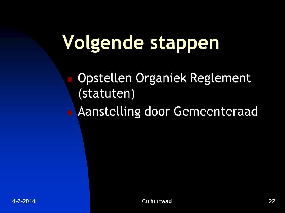 4-7-2014Cultuurraad22 Volgende stappen  Opstellen Organiek Reglement (statuten)  Aanstelling door Gemeenteraad