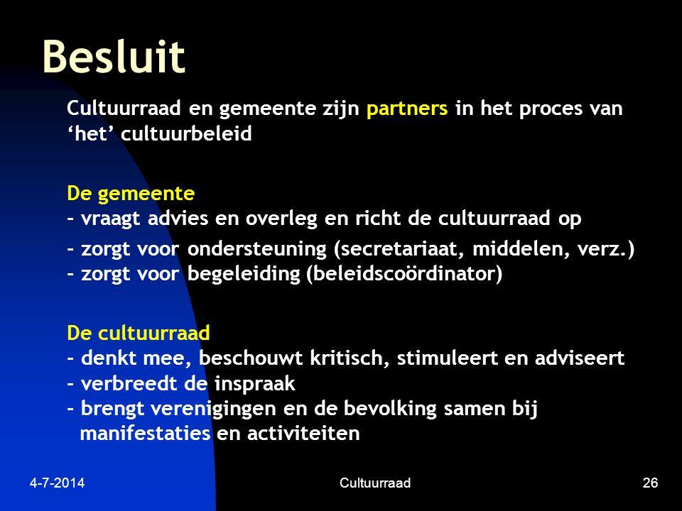 4-7-2014Cultuurraad26 Besluit Cultuurraad en gemeente zijn partners in het proces van 'het' cultuurbeleid De gemeente - vraagt advies en overleg en richt de cultuurraad op - zorgt voor ondersteuning (secretariaat, middelen, verz.) - zorgt voor begeleiding (beleidscoördinator) De cultuurraad - denkt mee, beschouwt kritisch, stimuleert en adviseert - verbreedt de inspraak - brengt verenigingen en de bevolking samen bij manifestaties en activiteiten