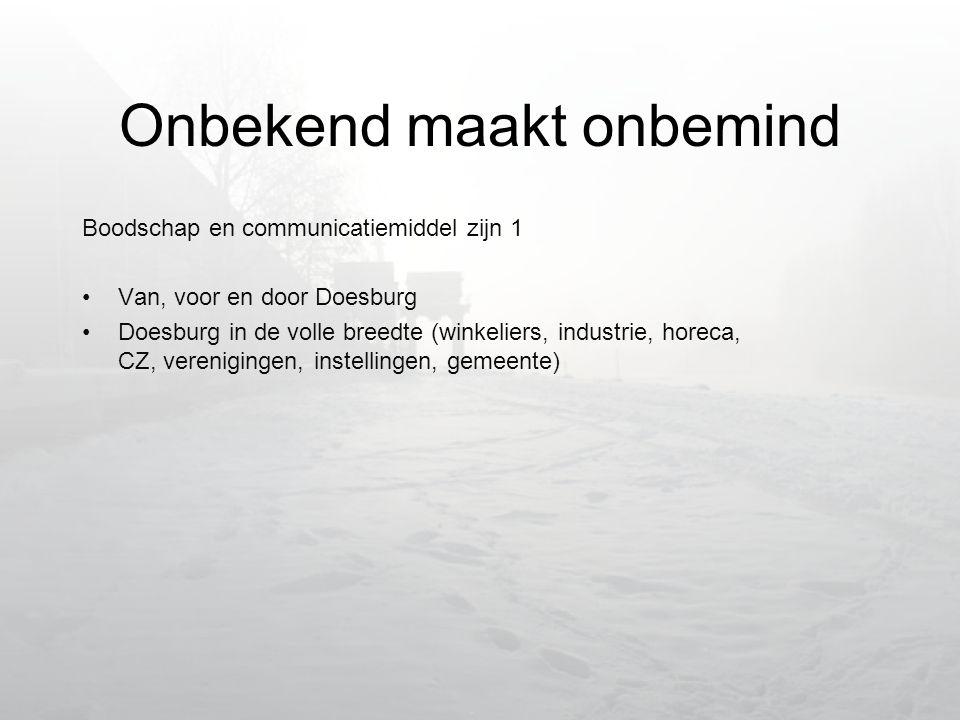 Onbekend maakt onbemind Boodschap en communicatiemiddel zijn 1 •Van, voor en door Doesburg •Doesburg in de volle breedte (winkeliers, industrie, horeca, CZ, verenigingen, instellingen, gemeente)