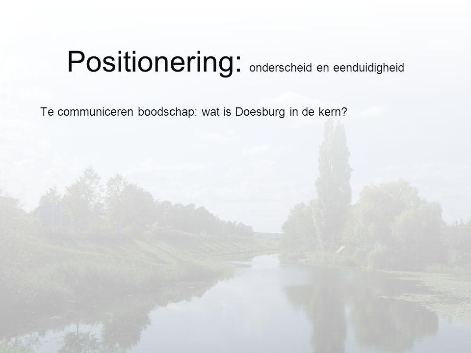 Positionering: onderscheid en eenduidigheid Te communiceren boodschap: wat is Doesburg in de kern