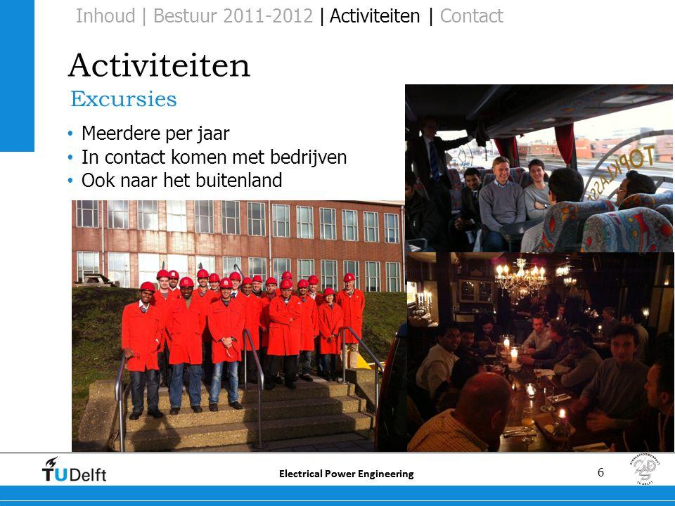 6 Electrical Power Engineering Activiteiten Excursies • Meerdere per jaar • In contact komen met bedrijven • Ook naar het buitenland Inhoud | Bestuur 2011-2012 | Activiteiten | Contact