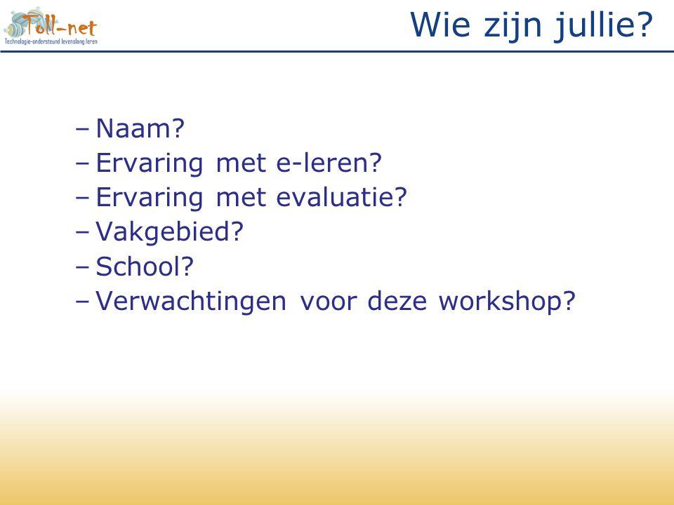 Wie zijn jullie? –Naam? –Ervaring met e-leren? –Ervaring met evaluatie? –Vakgebied? –School? –Verwachtingen voor deze workshop?