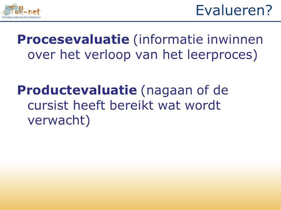 Evalueren? Procesevaluatie (informatie inwinnen over het verloop van het leerproces) Productevaluatie (nagaan of de cursist heeft bereikt wat wordt ve