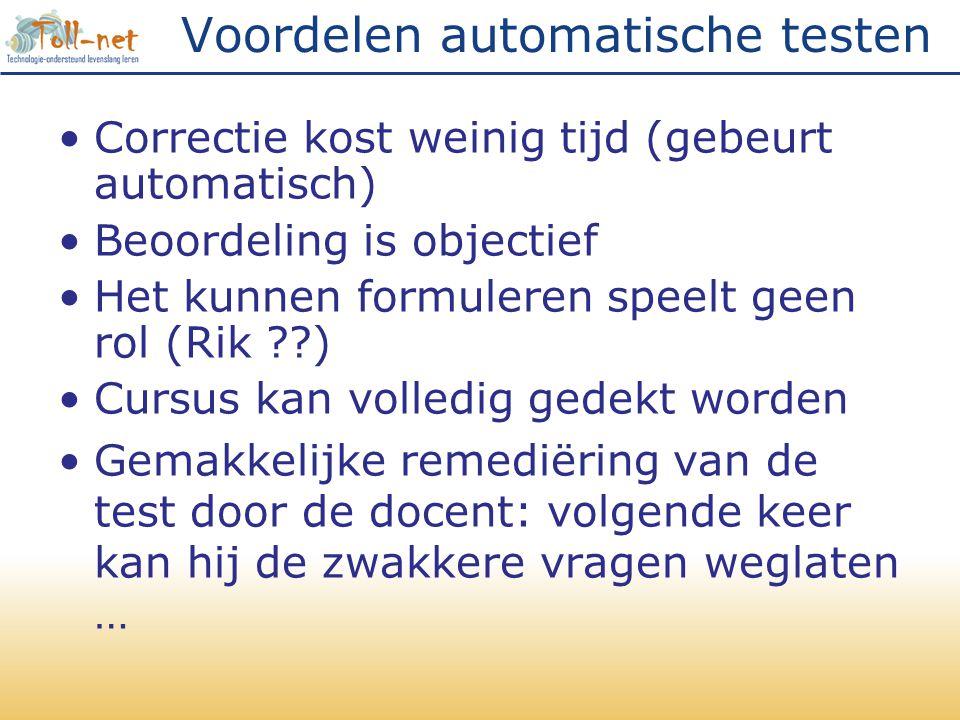 Voordelen automatische testen •Correctie kost weinig tijd (gebeurt automatisch) •Beoordeling is objectief •Het kunnen formuleren speelt geen rol (Rik ??) •Cursus kan volledig gedekt worden •Gemakkelijke remediëring van de test door de docent: volgende keer kan hij de zwakkere vragen weglaten …